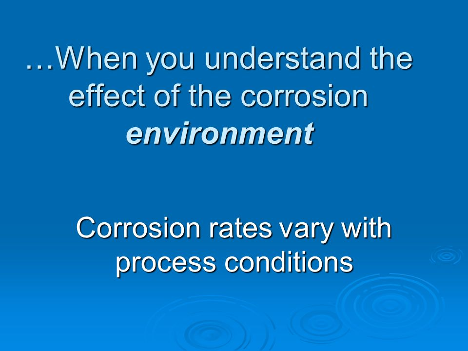…When you understand the effect of the corrosion environment Corrosion rates vary with process conditions