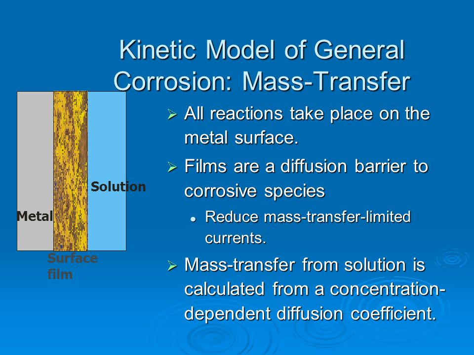 Kinetic Model of General Corrosion: Mass-Transfer All reactions take place on the metal surface. All reactions take place on the metal surface. Films