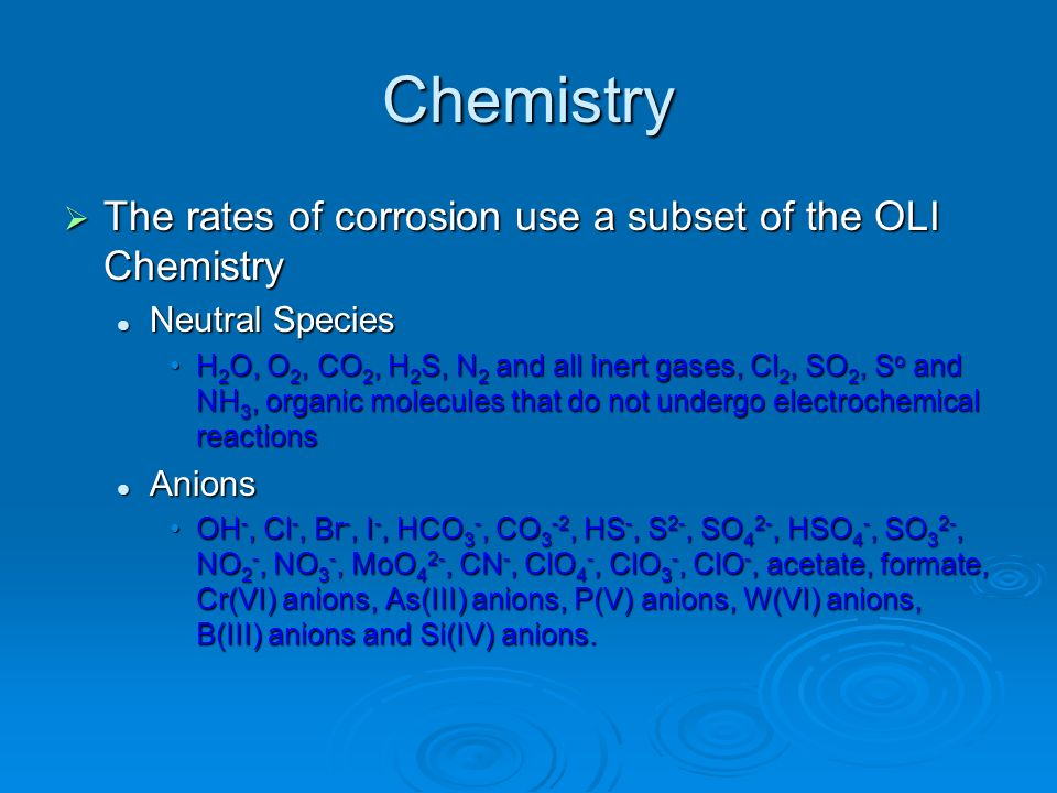Chemistry The rates of corrosion use a subset of the OLI Chemistry The rates of corrosion use a subset of the OLI Chemistry Neutral Species Neutral Sp