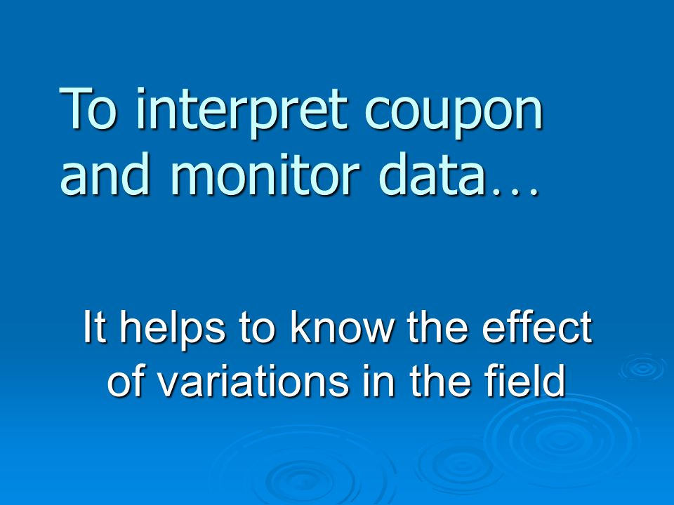 It helps to know the effect of variations in the field To interpret coupon and monitor data …