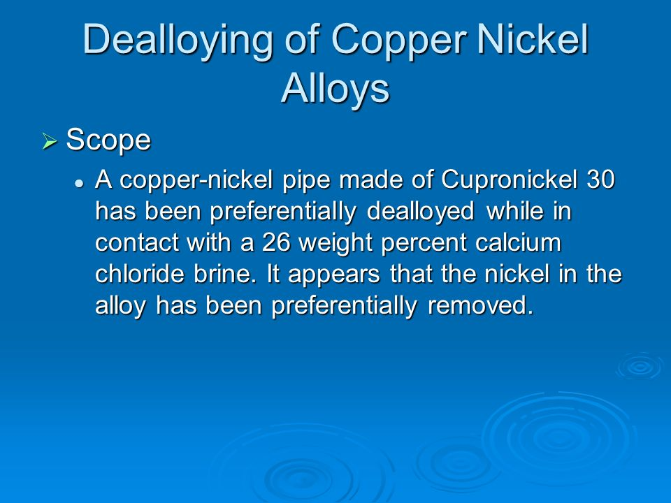 Dealloying of Copper Nickel Alloys Scope Scope A copper-nickel pipe made of Cupronickel 30 has been preferentially dealloyed while in contact with a 2