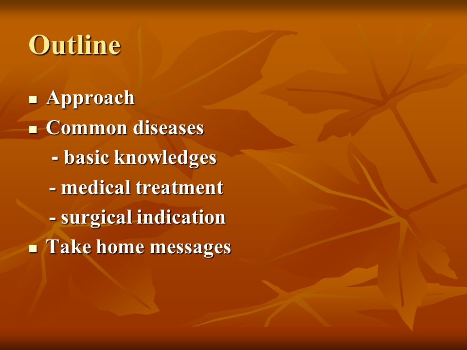 Outline Approach Approach Common diseases Common diseases - basic knowledges - basic knowledges - medical treatment - medical treatment - surgical ind
