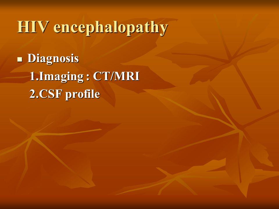 HIV encephalopathy Diagnosis Diagnosis 1.Imaging : CT/MRI 1.Imaging : CT/MRI 2.CSF profile 2.CSF profile