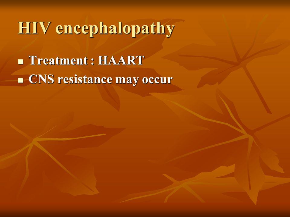 HIV encephalopathy Treatment : HAART Treatment : HAART CNS resistance may occur CNS resistance may occur