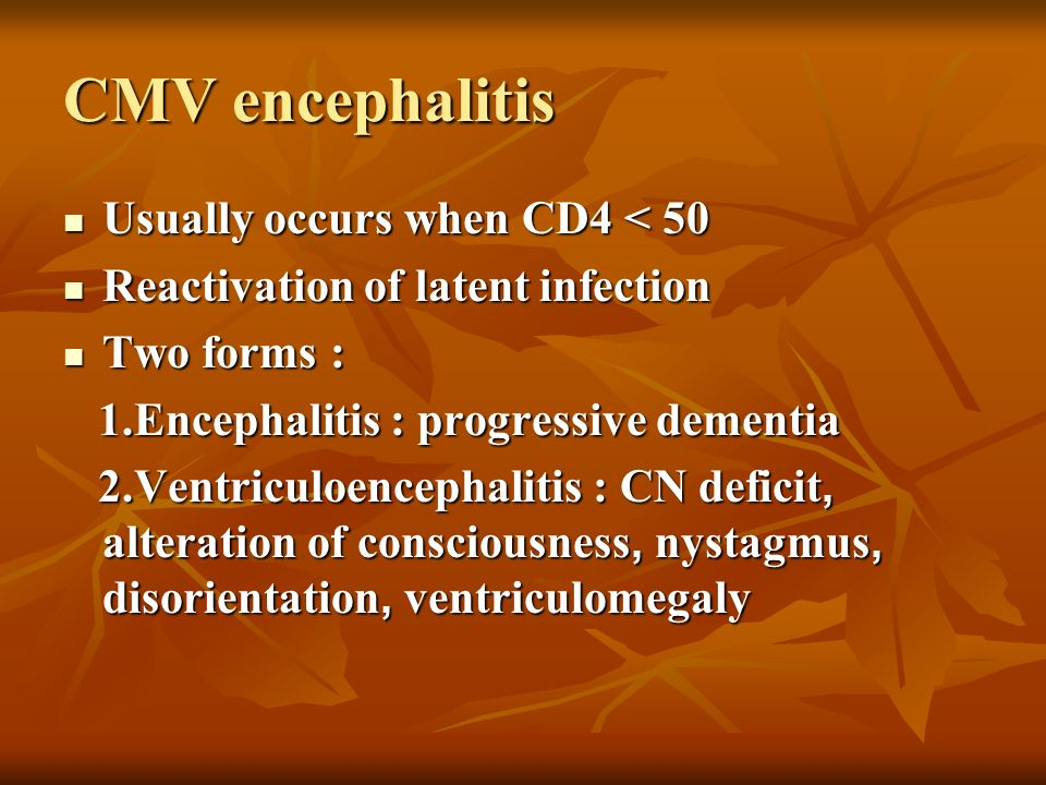 CMV encephalitis Usually occurs when CD4 < 50 Usually occurs when CD4 < 50 Reactivation of latent infection Reactivation of latent infection Two forms