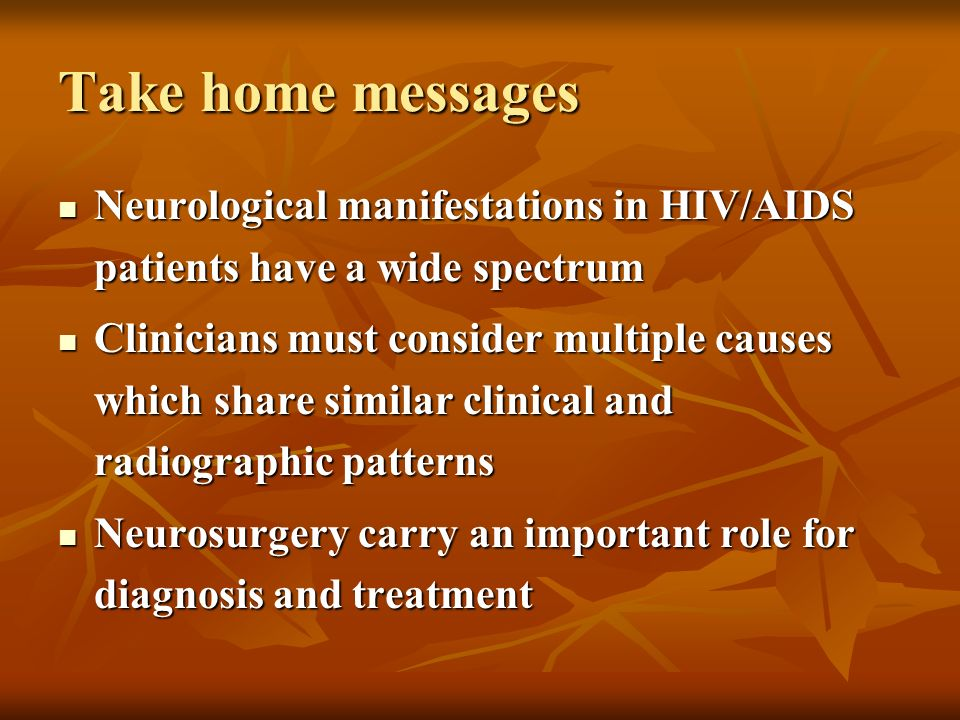 Take home messages Neurological manifestations in HIV/AIDS patients have a wide spectrum Neurological manifestations in HIV/AIDS patients have a wide
