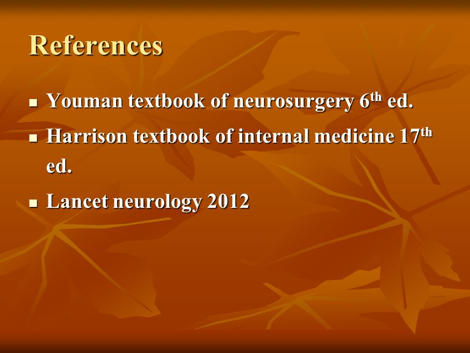 References Youman textbook of neurosurgery 6 th ed. Youman textbook of neurosurgery 6 th ed. Harrison textbook of internal medicine 17 th ed. Harrison