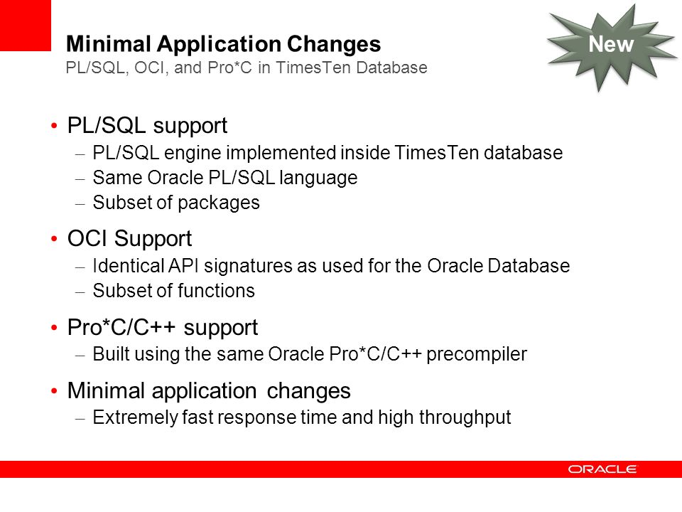 Minimal Application Changes PL/SQL, OCI, and Pro*C in TimesTen Database PL/SQL support – PL/SQL engine implemented inside TimesTen database – Same Oracle PL/SQL language – Subset of packages OCI Support – Identical API signatures as used for the Oracle Database – Subset of functions Pro*C/C++ support – Built using the same Oracle Pro*C/C++ precompiler Minimal application changes – Extremely fast response time and high throughput New