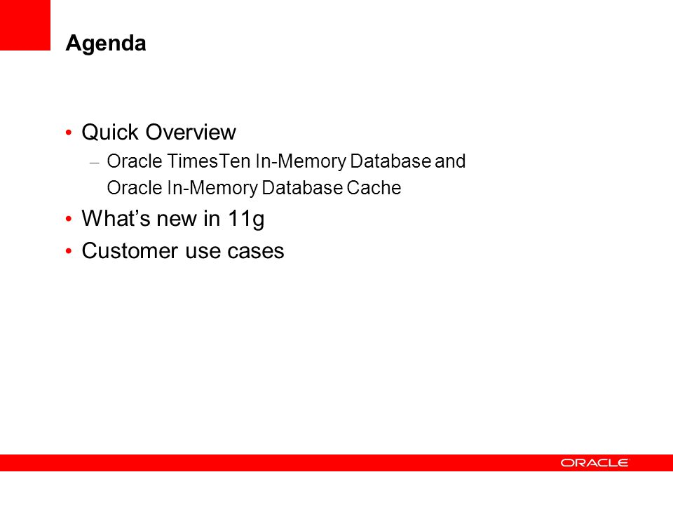 Agenda Quick Overview – Oracle TimesTen In-Memory Database and – Oracle In-Memory Database Cache Whats new in 11g Customer use cases