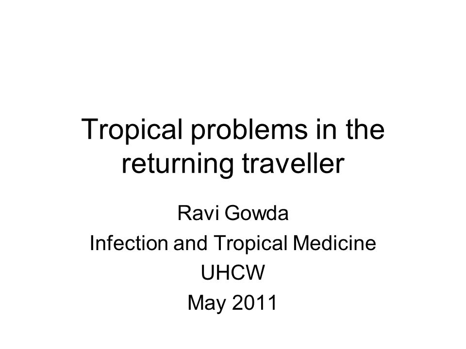 Tropical problems in the returning traveller Ravi Gowda Infection and Tropical Medicine UHCW May 2011