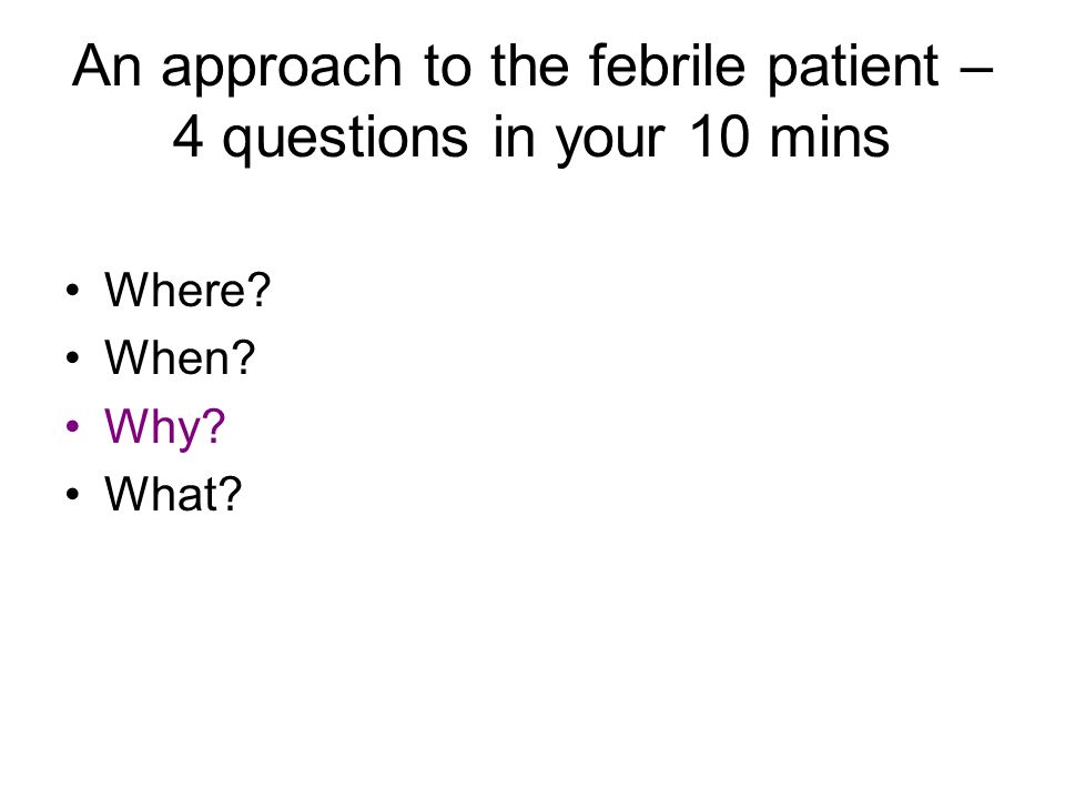 An approach to the febrile patient – 4 questions in your 10 mins Where When Why What