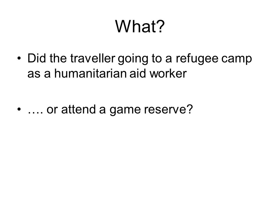 Did the traveller going to a refugee camp as a humanitarian aid worker …. or attend a game reserve