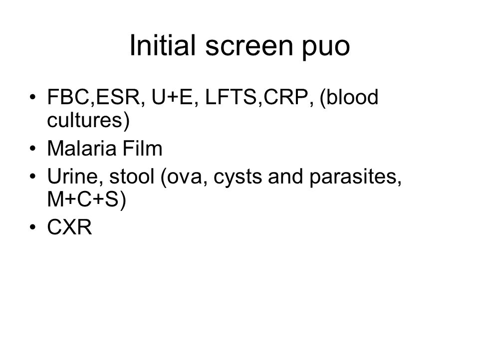 Initial screen puo FBC,ESR, U+E, LFTS,CRP, (blood cultures) Malaria Film Urine, stool (ova, cysts and parasites, M+C+S) CXR