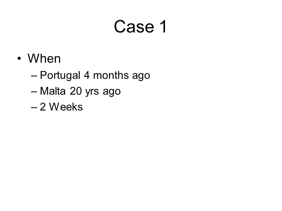 Case 1 When –Portugal 4 months ago –Malta 20 yrs ago –2 Weeks