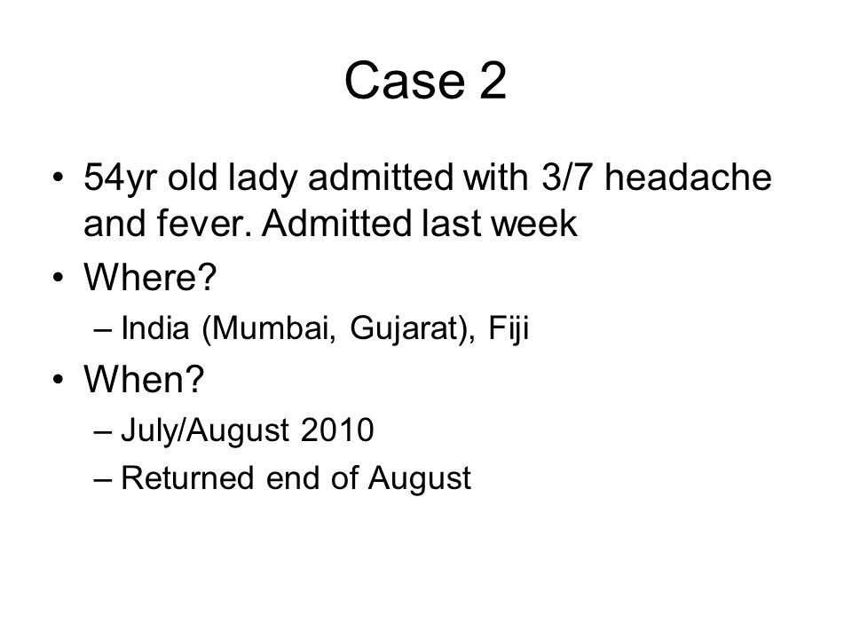Case 2 54yr old lady admitted with 3/7 headache and fever.