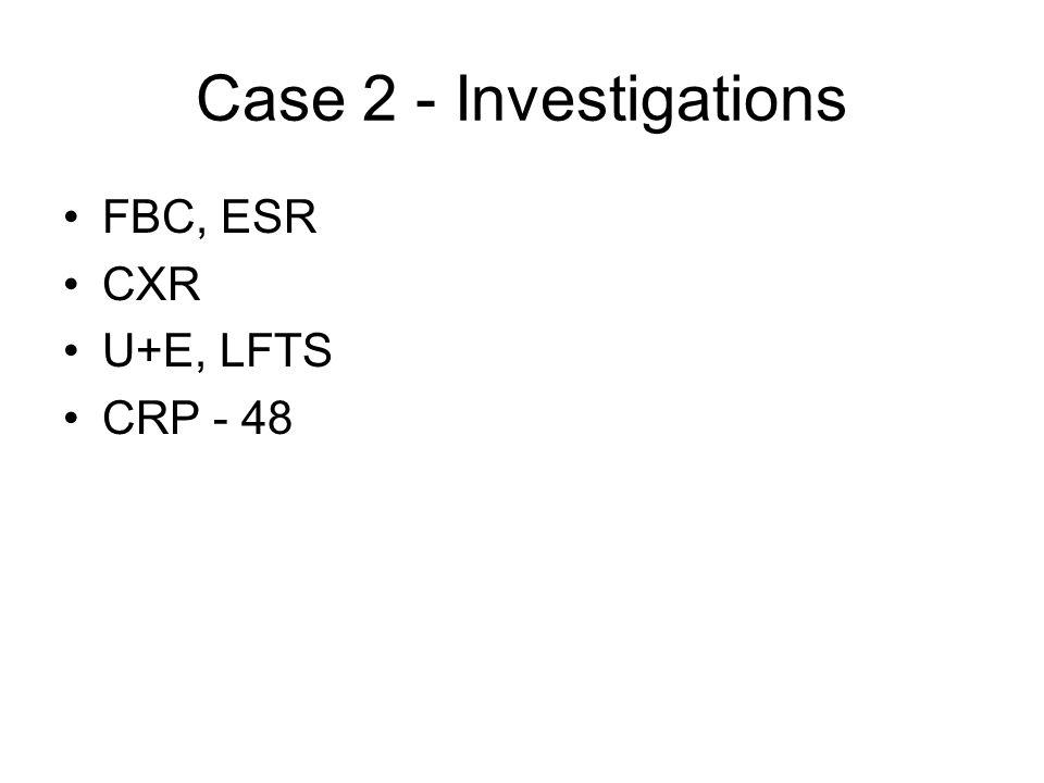 Case 2 - Investigations FBC, ESR CXR U+E, LFTS CRP - 48