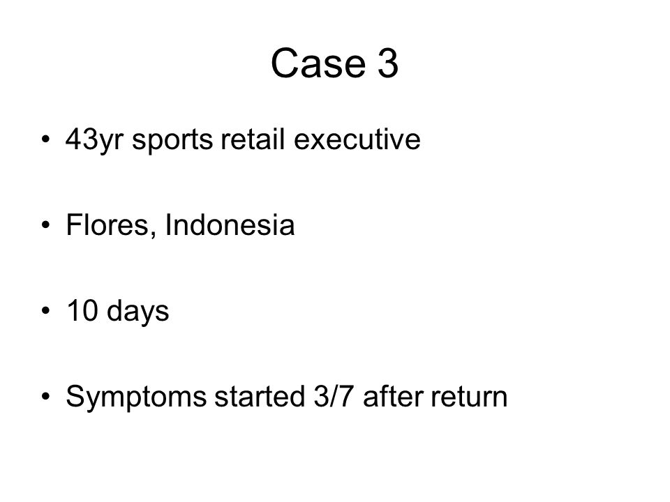 Case 3 43yr sports retail executive Flores, Indonesia 10 days Symptoms started 3/7 after return