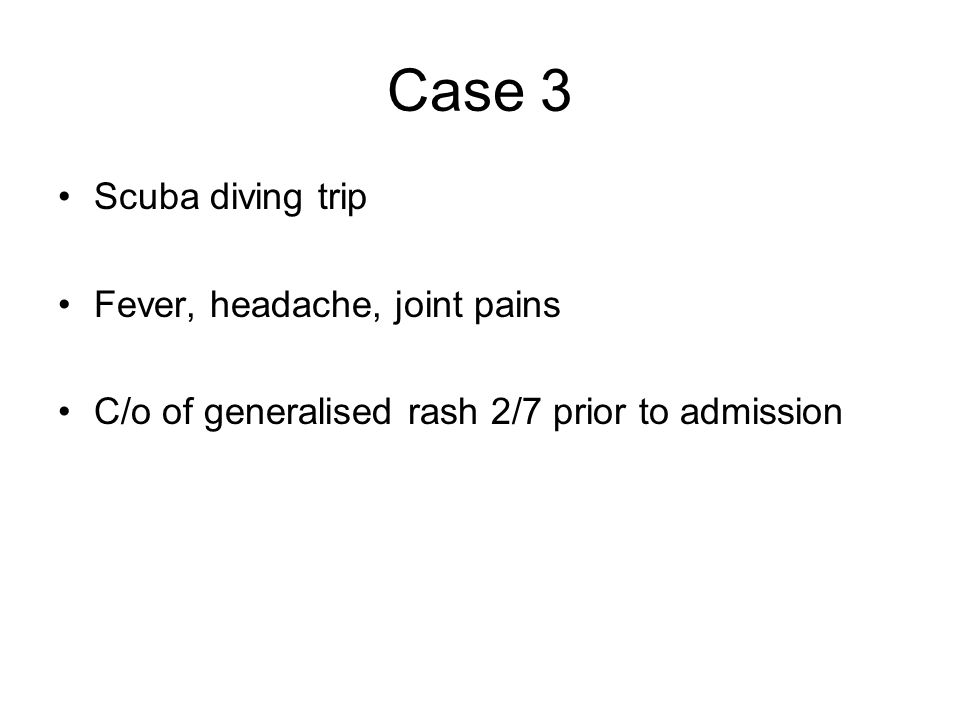 Case 3 Scuba diving trip Fever, headache, joint pains C/o of generalised rash 2/7 prior to admission