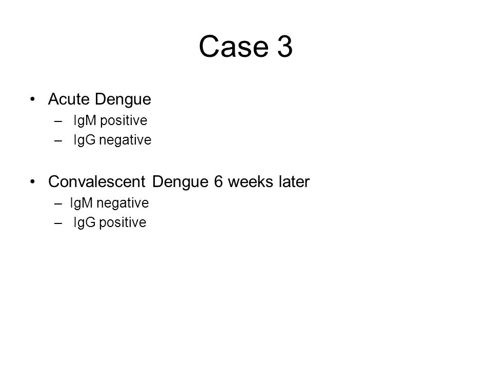 Case 3 Acute Dengue – IgM positive – IgG negative Convalescent Dengue 6 weeks later –IgM negative – IgG positive