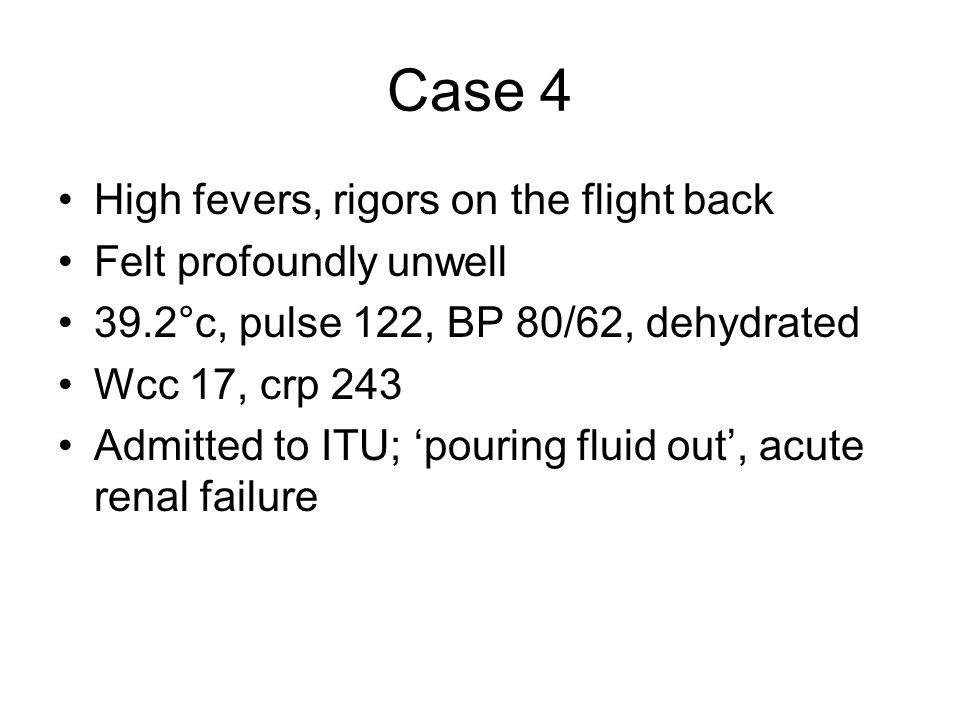 Case 4 High fevers, rigors on the flight back Felt profoundly unwell 39.2°c, pulse 122, BP 80/62, dehydrated Wcc 17, crp 243 Admitted to ITU; pouring fluid out, acute renal failure