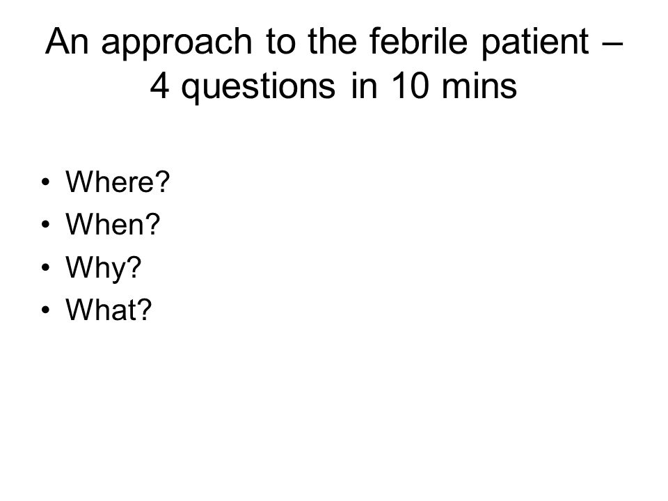 An approach to the febrile patient – 4 questions in 10 mins Where When Why What