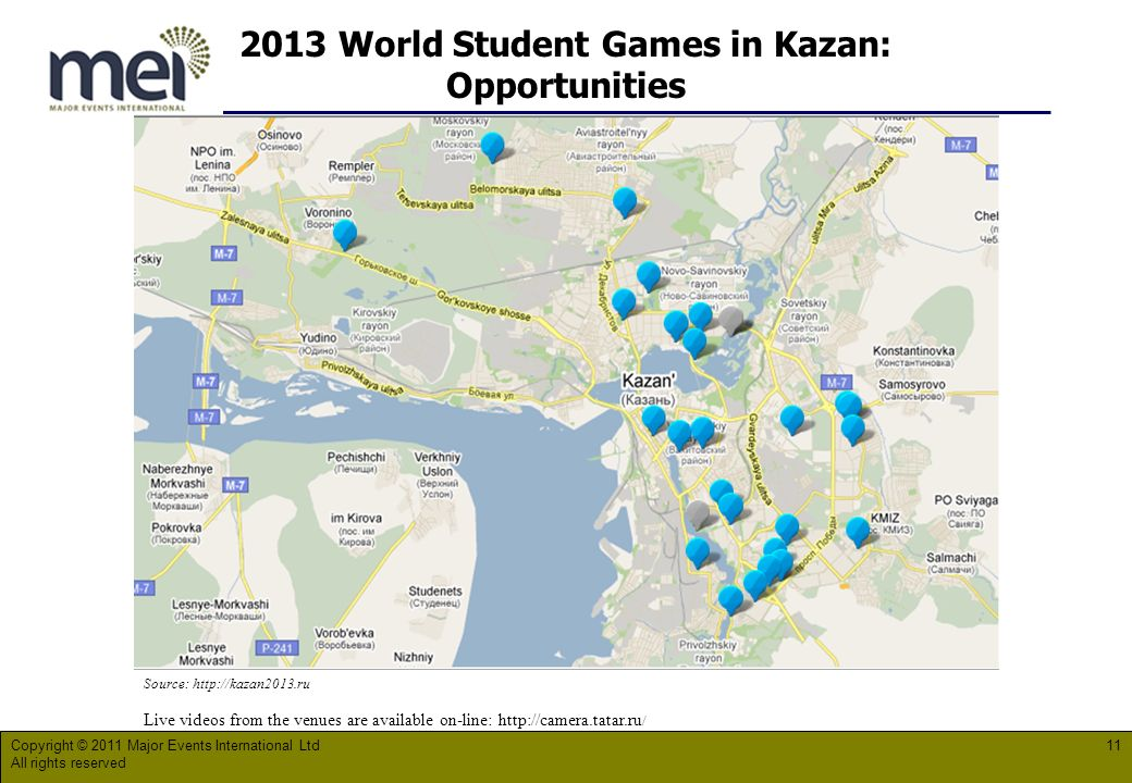 2013 World Student Games in Kazan: Opportunities Copyright © 2011 Major Events International Ltd All rights reserved 11 Source:   Live videos from the venues are available on-line:   /