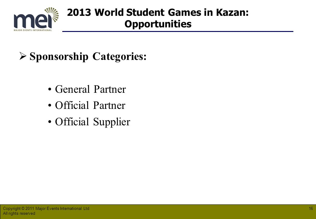 2013 World Student Games in Kazan: Opportunities Copyright © 2011 Major Events International Ltd All rights reserved 16 Sponsorship Categories: General Partner Official Partner Official Supplier