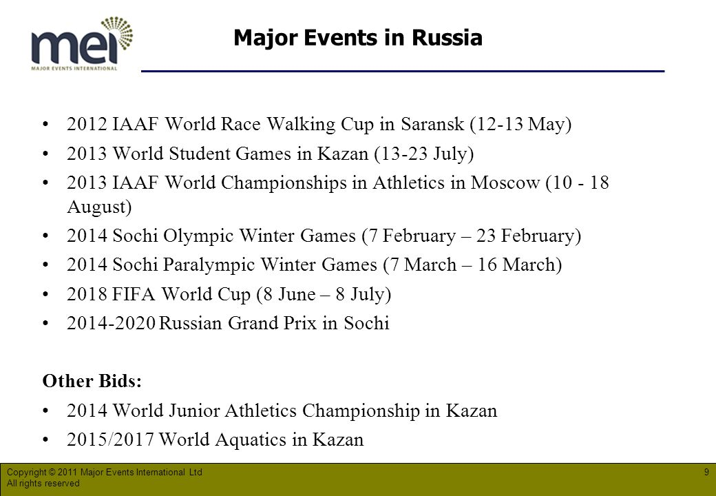 Major Events in Russia 2012 IAAF World Race Walking Cup in Saransk (12-13 May) 2013 World Student Games in Kazan (13-23 July) 2013 IAAF World Championships in Athletics in Moscow ( August) 2014 Sochi Olympic Winter Games (7 February – 23 February) 2014 Sochi Paralympic Winter Games (7 March – 16 March) 2018 FIFA World Cup (8 June – 8 July) Russian Grand Prix in Sochi Other Bids: 2014 World Junior Athletics Championship in Kazan 2015/2017 World Aquatics in Kazan Copyright © 2011 Major Events International Ltd All rights reserved 9