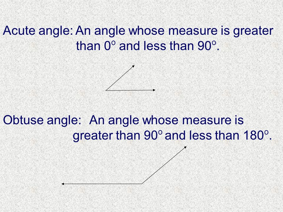 An angle whose measure is greater than 0 o and less than 90 o. An angle whose measure is greater than 90 o and less than 180 o. Acute angle: Obtuse an