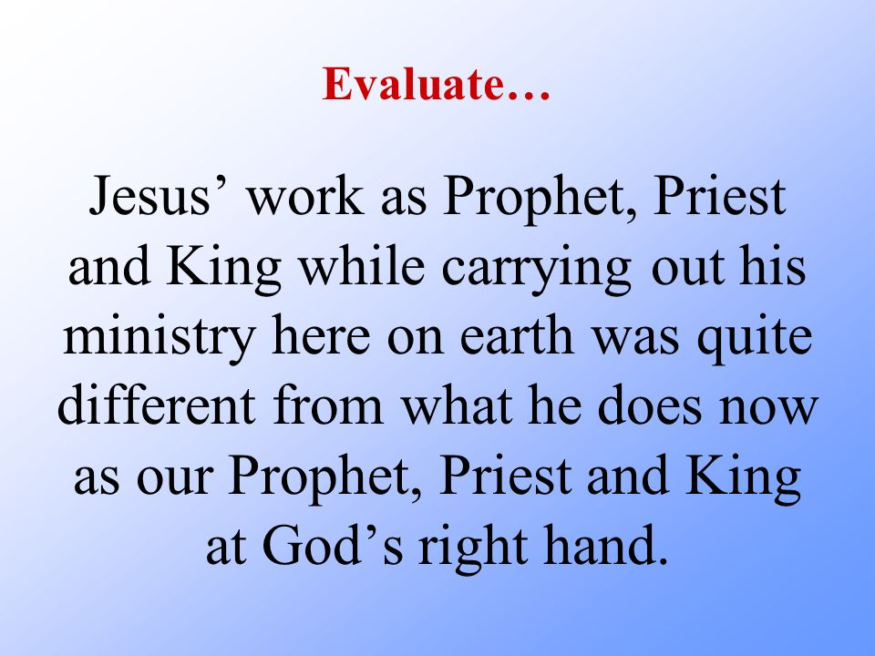 Evaluate… Jesus work as Prophet, Priest and King while carrying out his ministry here on earth was quite different from what he does now as our Prophe