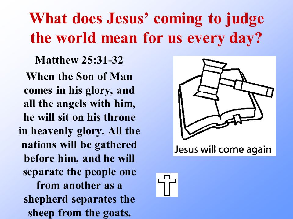 What does Jesus coming to judge the world mean for us every day? Matthew 25:31-32 When the Son of Man comes in his glory, and all the angels with him,