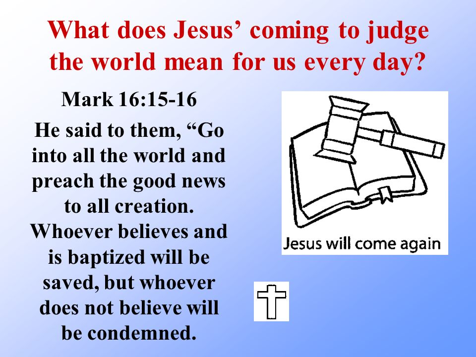 What does Jesus coming to judge the world mean for us every day? Mark 16:15-16 He said to them, Go into all the world and preach the good news to all