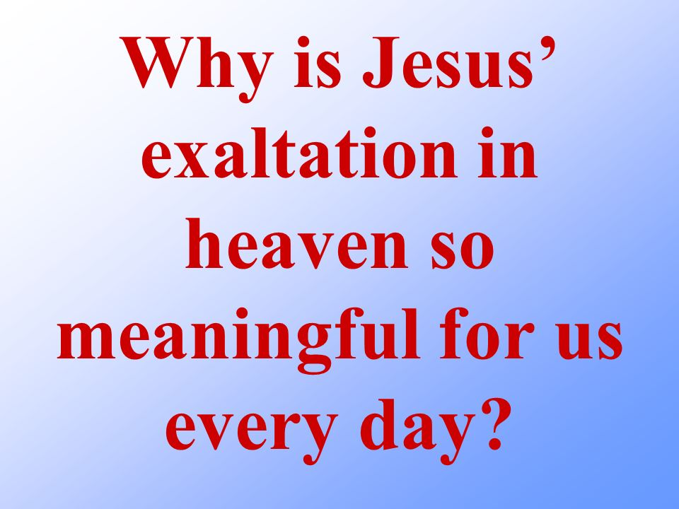 Why is Jesus exaltation in heaven so meaningful for us every day?