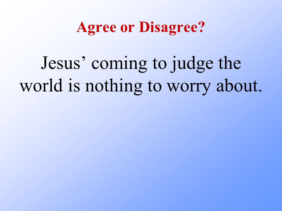 Agree or Disagree? Jesus coming to judge the world is nothing to worry about.