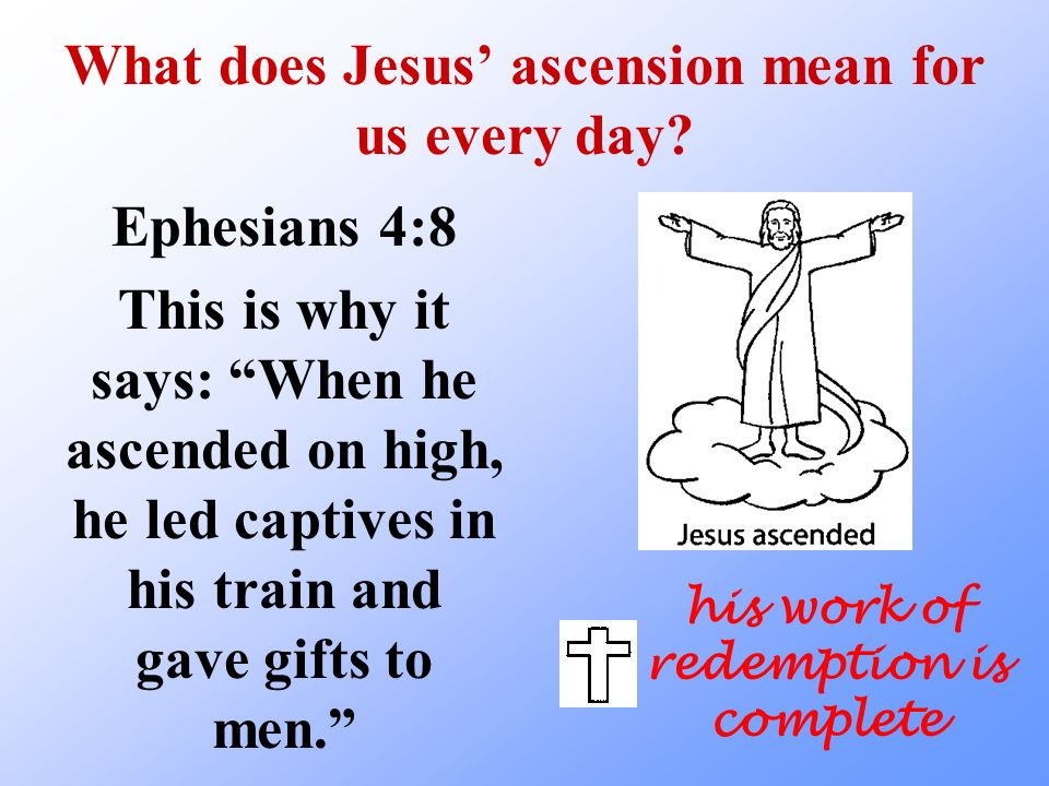 What does Jesus ascension mean for us every day? Ephesians 4:8 This is why it says: When he ascended on high, he led captives in his train and gave gi