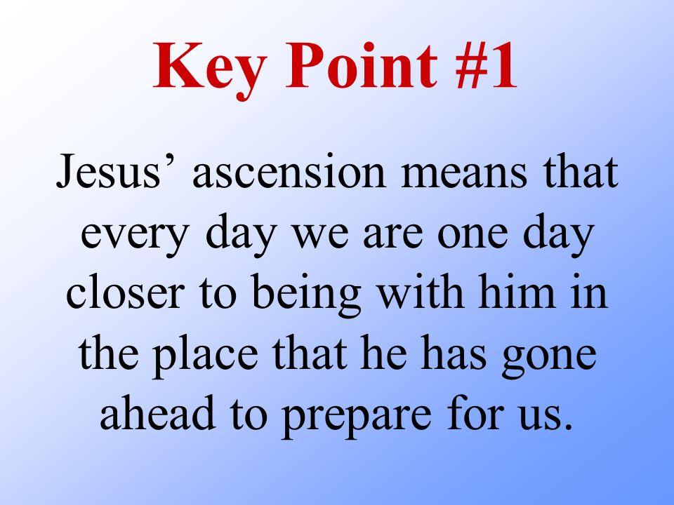 Key Point #1 Jesus ascension means that every day we are one day closer to being with him in the place that he has gone ahead to prepare for us.