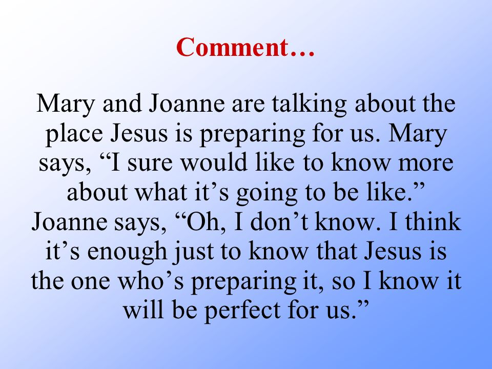 Comment… Mary and Joanne are talking about the place Jesus is preparing for us. Mary says, I sure would like to know more about what its going to be l
