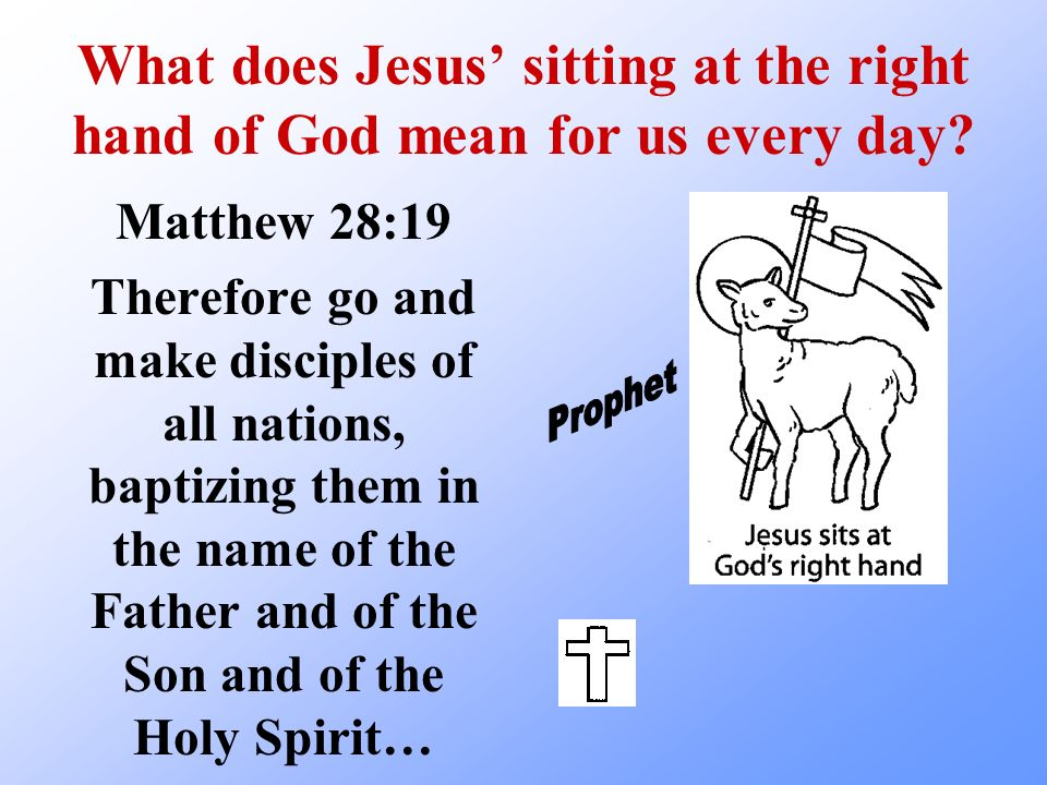 What does Jesus sitting at the right hand of God mean for us every day? Matthew 28:19 Therefore go and make disciples of all nations, baptizing them i