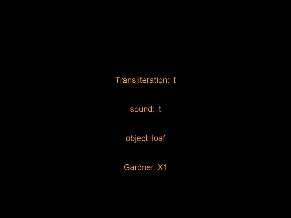 Transliteration: t sound: t object: loaf Gardner: X1