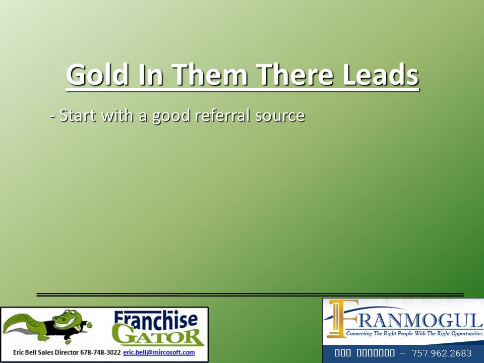 - Start with a good referral source - Start with a good referral source Tim Holadia - 757.962.2683 Gold In Them There Leads