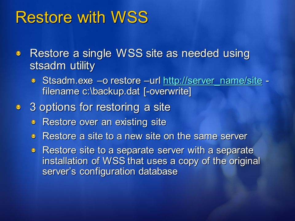 Restore with WSS Restore a single WSS site as needed using stsadm utility Stsadm.exe –o restore –url http://server_name/site - filename c:\backup.dat [-overwrite] http://server_name/site 3 options for restoring a site Restore over an existing site Restore a site to a new site on the same server Restore site to a separate server with a separate installation of WSS that uses a copy of the original servers configuration database