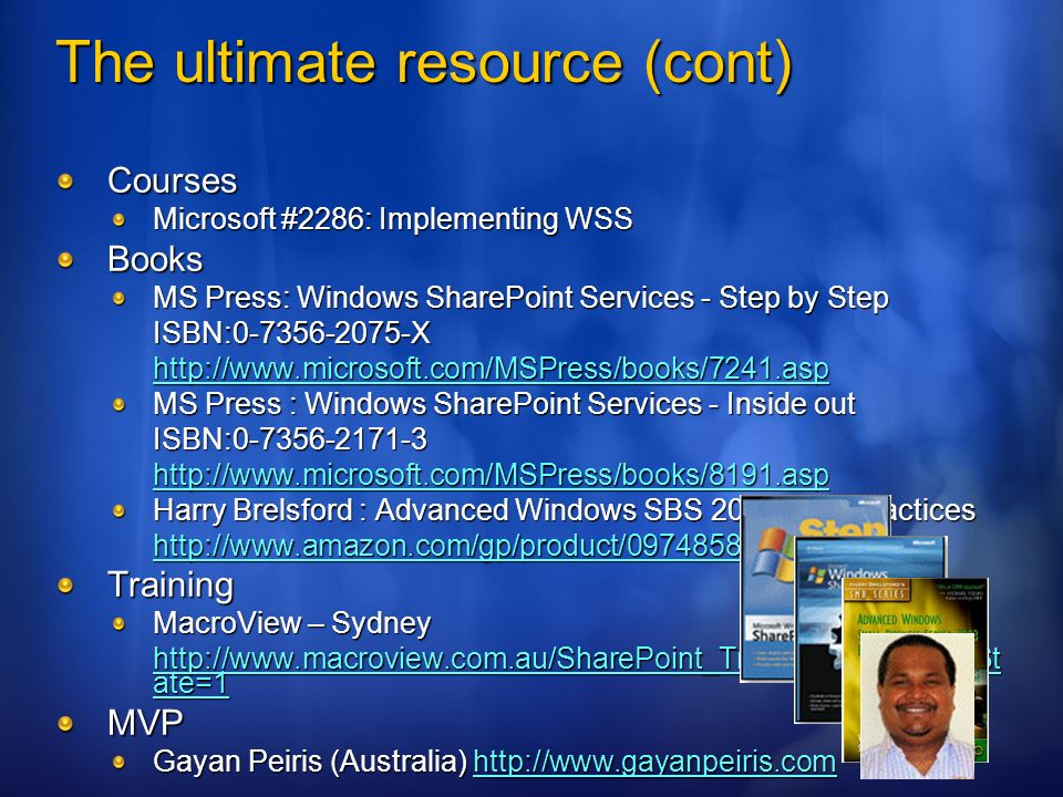 Courses Microsoft #2286: Implementing WSS Books MS Press: Windows SharePoint Services - Step by Step ISBN:0-7356-2075-X http://www.microsoft.com/MSPress/books/7241.asp MS Press : Windows SharePoint Services - Inside out ISBN:0-7356-2171-3 http://www.microsoft.com/MSPress/books/8191.asp Harry Brelsford : Advanced Windows SBS 2003 Best Practices http://www.amazon.com/gp/product/0974858072 Training MacroView – Sydney http://www.macroview.com.au/SharePoint_Training.htm MenuSt ate=1 http://www.macroview.com.au/SharePoint_Training.htm MenuSt ate=1MVP Gayan Peiris (Australia) http://www.gayanpeiris.com http://www.gayanpeiris.com