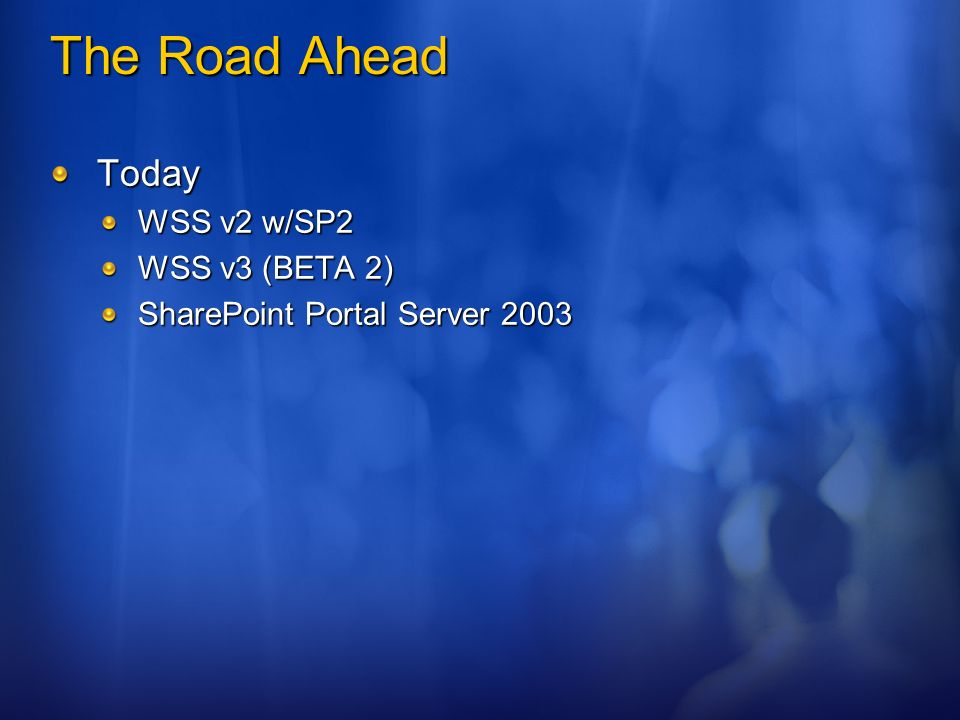 The Road Ahead Today WSS v2 w/SP2 WSS v3 (BETA 2) SharePoint Portal Server 2003