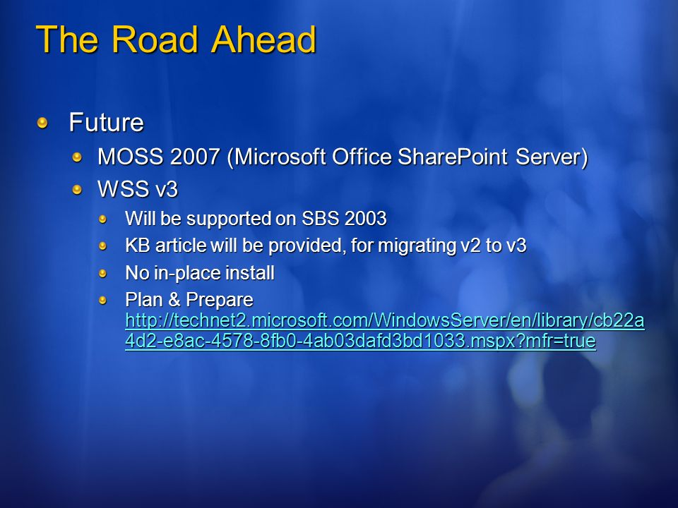 The Road Ahead Future MOSS 2007 (Microsoft Office SharePoint Server) WSS v3 Will be supported on SBS 2003 KB article will be provided, for migrating v2 to v3 No in-place install Plan & Prepare http://technet2.microsoft.com/WindowsServer/en/library/cb22a 4d2-e8ac-4578-8fb0-4ab03dafd3bd1033.mspx mfr=true http://technet2.microsoft.com/WindowsServer/en/library/cb22a 4d2-e8ac-4578-8fb0-4ab03dafd3bd1033.mspx mfr=true http://technet2.microsoft.com/WindowsServer/en/library/cb22a 4d2-e8ac-4578-8fb0-4ab03dafd3bd1033.mspx mfr=true