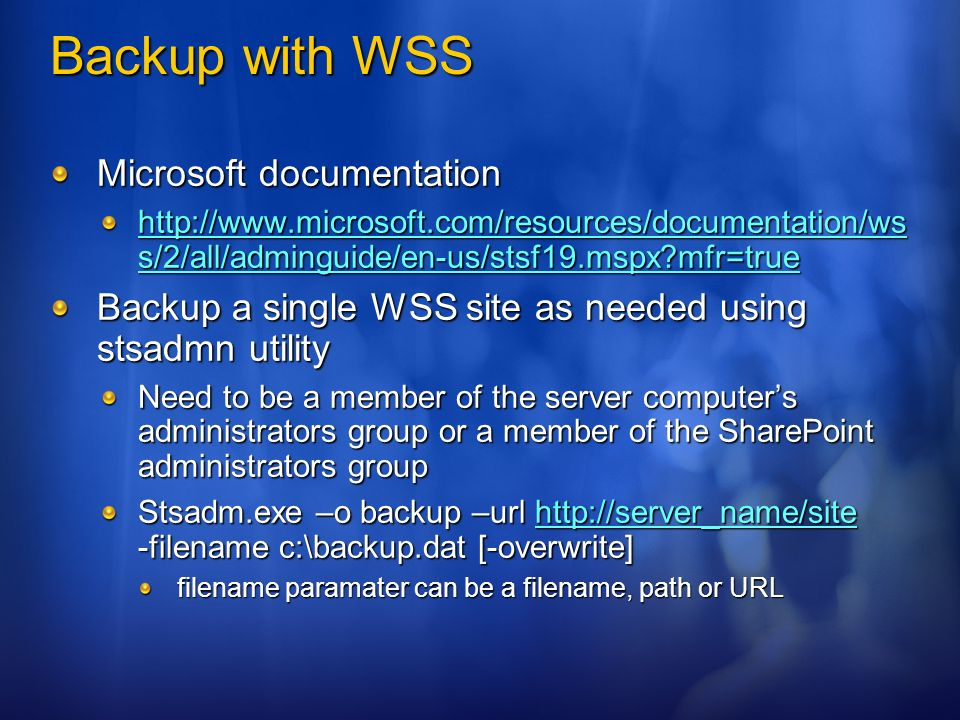 Backup with WSS Microsoft documentation http://www.microsoft.com/resources/documentation/ws s/2/all/adminguide/en-us/stsf19.mspx mfr=true http://www.microsoft.com/resources/documentation/ws s/2/all/adminguide/en-us/stsf19.mspx mfr=true Backup a single WSS site as needed using stsadmn utility Need to be a member of the server computers administrators group or a member of the SharePoint administrators group Stsadm.exe –o backup –url http://server_name/site -filename c:\backup.dat [-overwrite] http://server_name/site filename paramater can be a filename, path or URL