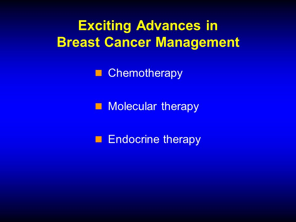 Exciting Advances in Breast Cancer Management Chemotherapy Molecular therapy Endocrine therapy