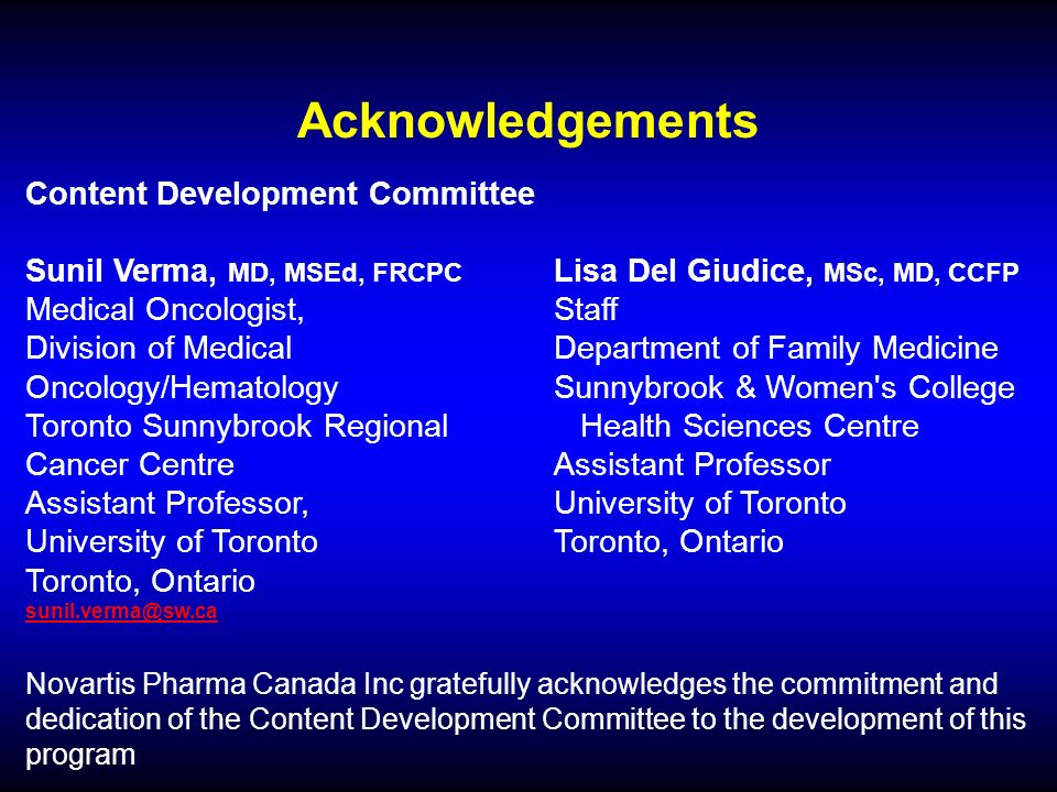 Acknowledgements Content Development Committee Sunil Verma, MD, MSEd, FRCPC Lisa Del Giudice, MSc, MD, CCFP Medical Oncologist,Staff Division of Medical Department of Family Medicine Oncology/Hematology Sunnybrook & Women s College Toronto Sunnybrook Regional Health Sciences Centre Cancer Centre Assistant Professor Assistant Professor, University of Toronto University of TorontoToronto, Ontario Toronto, Ontario Novartis Pharma Canada Inc gratefully acknowledges the commitment and dedication of the Content Development Committee to the development of this program