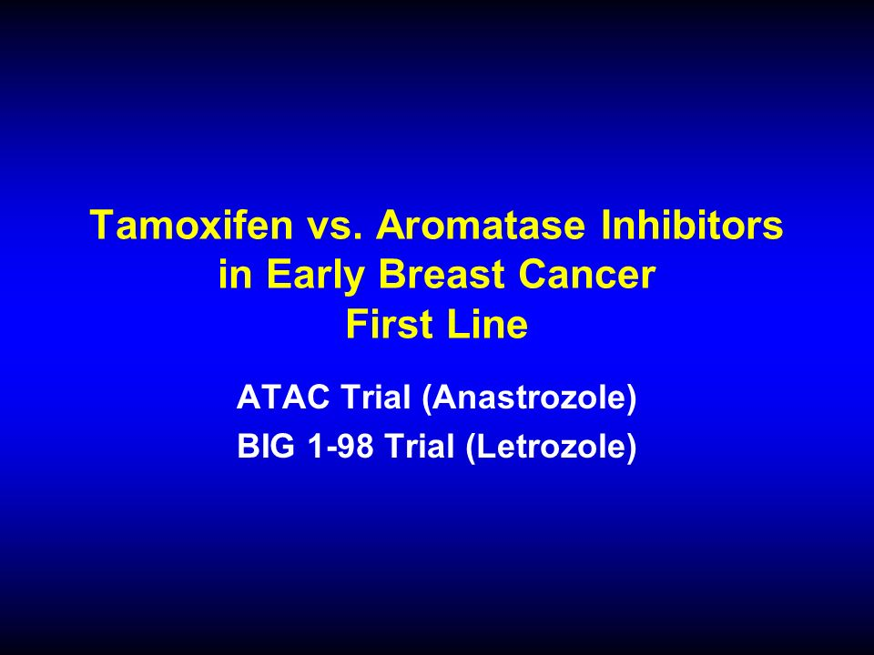 Tamoxifen vs. Aromatase Inhibitors in Early Breast Cancer First Line ATAC Trial (Anastrozole) BIG 1-98 Trial (Letrozole)