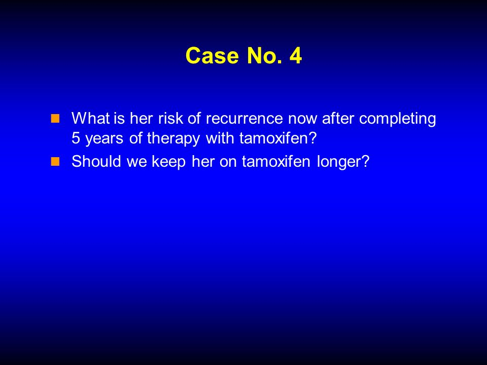 Case No. 4 What is her risk of recurrence now after completing 5 years of therapy with tamoxifen? Should we keep her on tamoxifen longer?