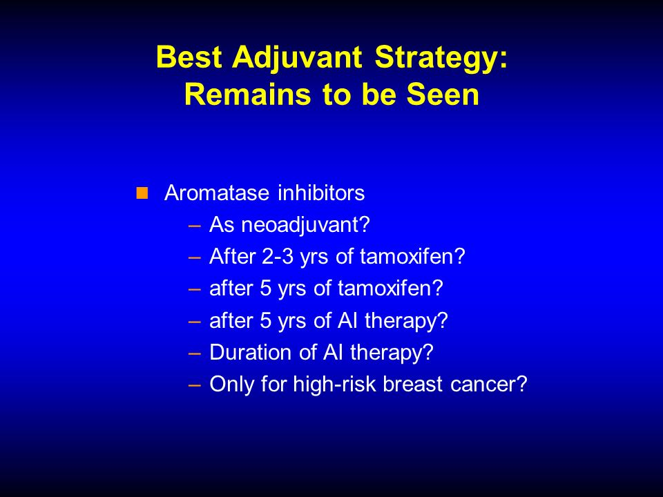 Best Adjuvant Strategy: Remains to be Seen Aromatase inhibitors –As neoadjuvant.